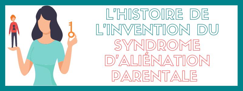 L'histoire de l'invention du syndrome d'aliénation parentale