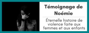 Témoignage de Noémie , Éternelle histoire de violence faite aux femmes et aux enfants